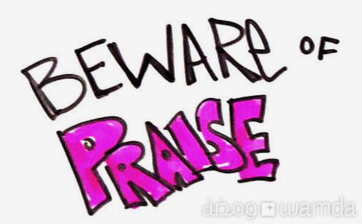 Beware of Praise [Pic of the Week]